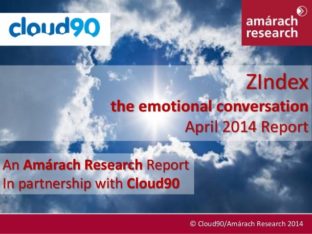 April 2014 © Cloud90/Amárach Research 2014 An Amárach Research Report In partnership with Cloud90 ZIndex the emotional con...