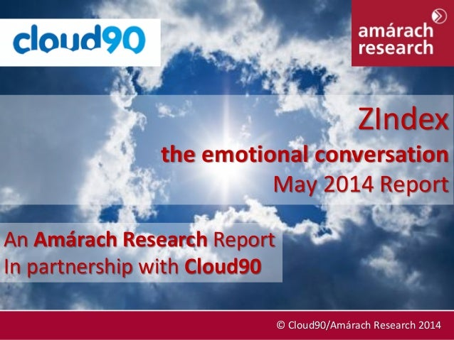 May 2014 © Cloud90/Amárach Research 2014 An Amárach Research Report In partnership with Cloud90 ZIndex the emotional conve...