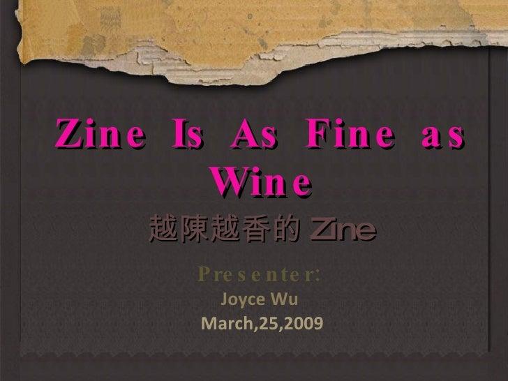 Zine Is As Fine as Wine Presenter: Joyce Wu  March,25,2009 越陳越香的 Zine