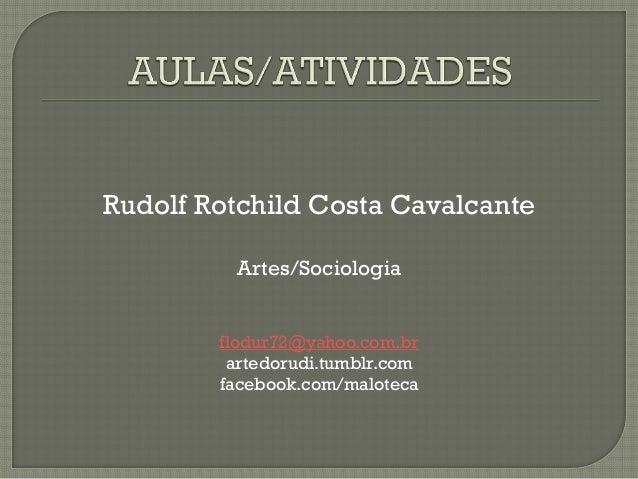 Rudolf Rotchild Costa Cavalcante Artes/Sociologia flodur72@yahoo.com.br artedorudi.tumblr.com facebook.com/maloteca