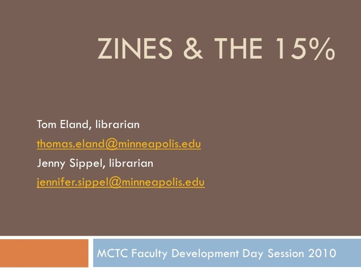 ZINES & THE 15%  Tom Eland, librarian thomas.eland@minneapolis.edu Jenny Sippel, librarian jennifer.sippel@minneapolis.edu...