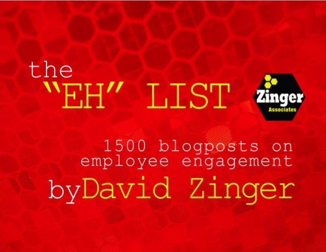 "The ""Eh"" List - Over 1500 Blogposts on Employee Engagement by David Zinger - www.davidzinger.com 2 Introduction Welcome to..."