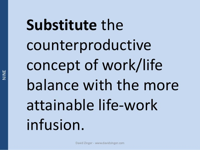 Substitute the  counterproductive  concept of work/life  balance with the more  attainable life-work  infusion.  David Zin...