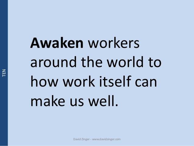 Awaken workers  around the world to  how work itself can  make us well.  David Zinger - www.davidzinger.com  TEN