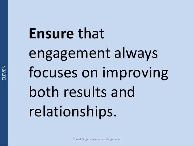 Ensure that  engagement always  focuses on improving  both results and  relationships.  David Zinger - www.davidzinger.com...