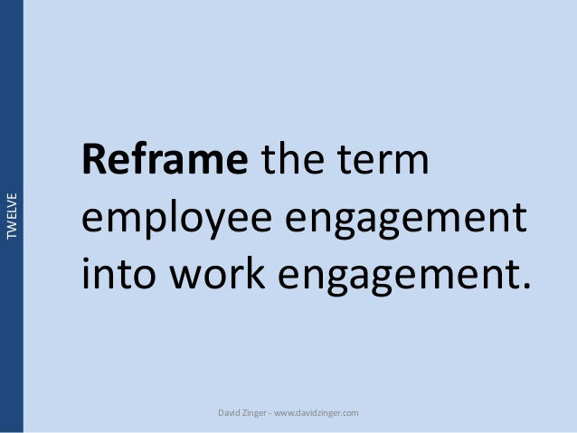 Reframe the term  employee engagement  into work engagement.  David Zinger - www.davidzinger.com  TWELVE