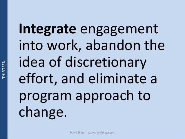 Integrate engagement  into work, abandon the  idea of discretionary  effort, and eliminate a  program approach to  change....