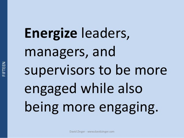 Energize leaders,  managers, and  supervisors to be more  engaged while also  being more engaging.  David Zinger - www.dav...