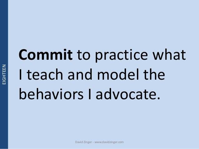 Commit to practice what  I teach and model the  behaviors I advocate.  David Zinger - www.davidzinger.com  EIGHTEEN