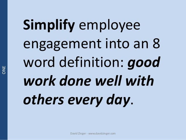 Simplify employee  engagement into an 8  word definition: good  work done well with  others every day.  David Zinger - www...