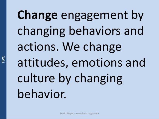 Change engagement by  changing behaviors and  actions. We change  attitudes, emotions and  culture by changing  behavior. ...