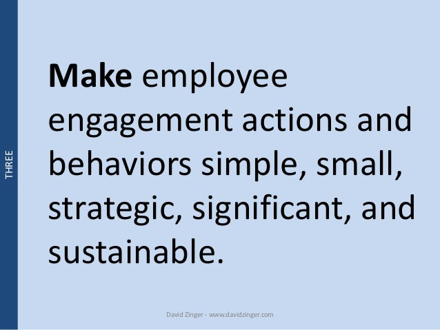 Make employee  engagement actions and  behaviors simple, small,  strategic, significant, and  sustainable.  David Zinger -...