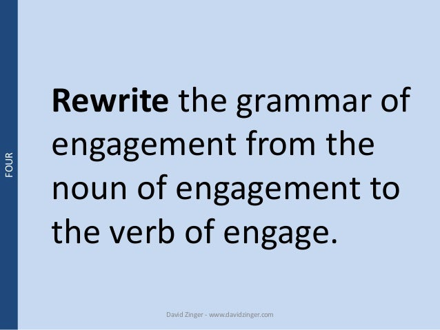 Rewrite the grammar of  engagement from the  noun of engagement to  the verb of engage.  David Zinger - www.davidzinger.co...