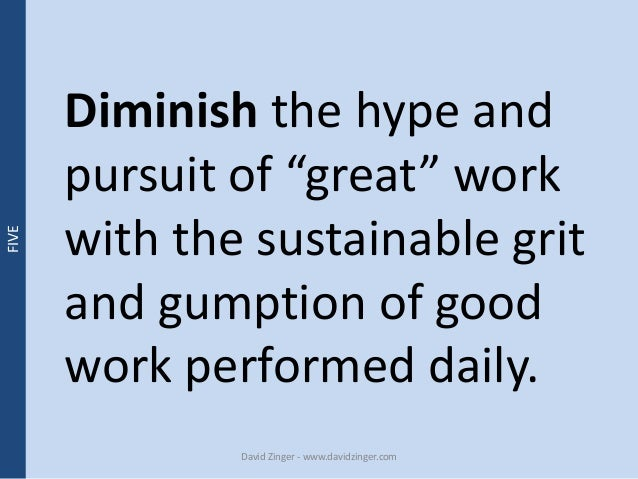 """Diminish the hype and  pursuit of """"great"""" work  with the sustainable grit  and gumption of good  work performed daily.  Da..."""