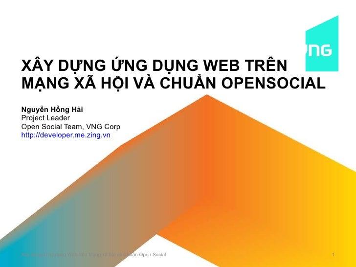 XÂY DỰNG ỨNG DỤNG WEB TRÊN MẠNG XÃ HỘI VÀ CHUẨN OPENSOCIAL Nguyễn Hồng Hải Project Leader Open Social Team, VNG Corp http:...