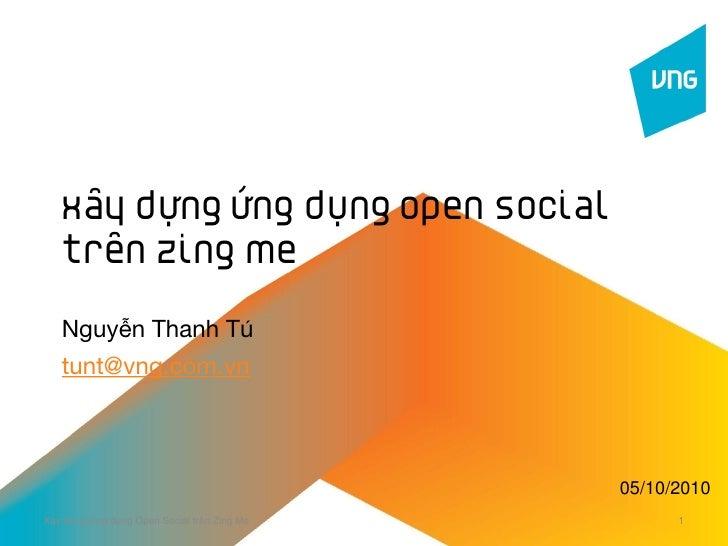 Xây dựng ứng dụng Open Social    trên Zing Me     Nguyễn Thanh Tú    tunt@vng.com.vn                                      ...