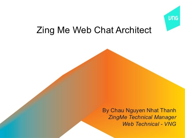 Zing Me Web Chat Architect              By Chau Nguyen Nhat Thanh                ZingMe Technical Manager                 ...