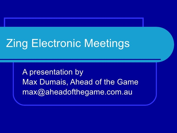 Zing Electronic Meetings A presentation by  Max Dumais, Ahead of the Game [email_address]