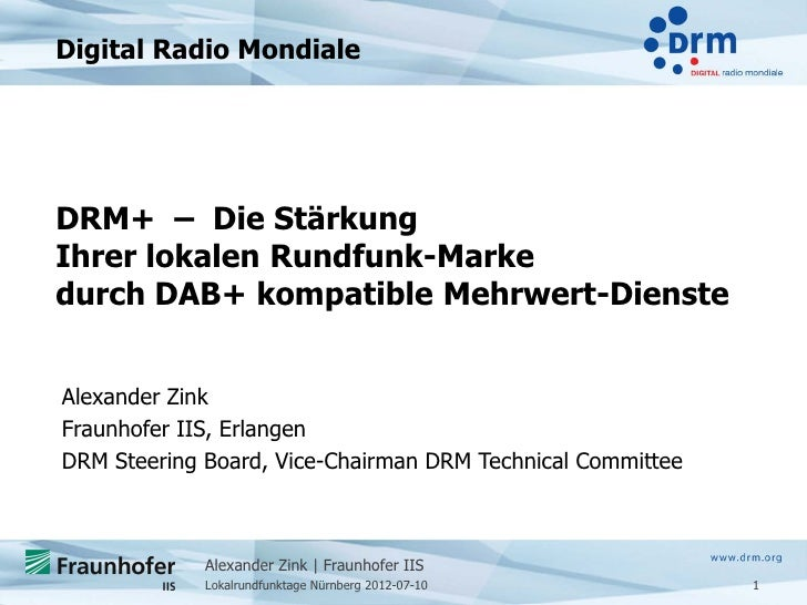 Digital Radio MondialeDRM+ – Die StärkungIhrer lokalen Rundfunk-Markedurch DAB+ kompatible Mehrwert-DiensteAlexander ZinkF...