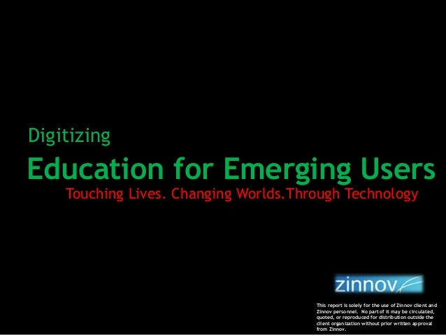Education for Emerging Users Touching Lives. Changing Worlds.Through Technology Digitizing This report is solely for the u...
