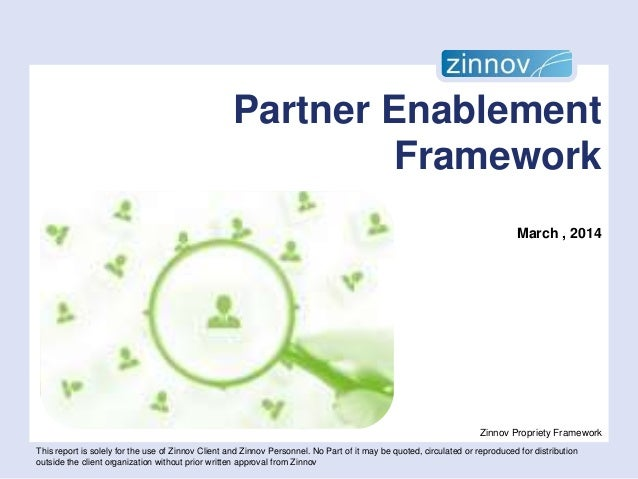Partner Enablement Framework March , 2014  Zinnov Propriety Framework This report is solely for the use of Zinnov Client a...
