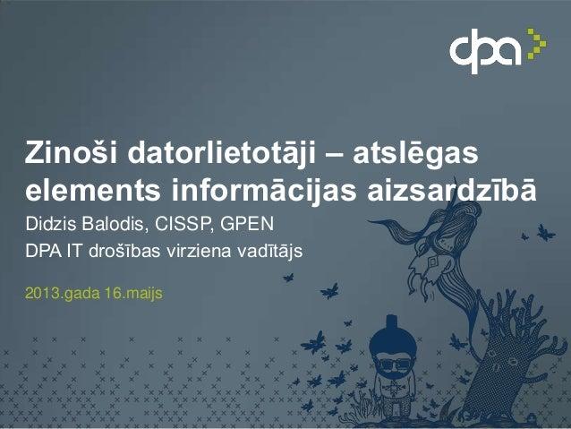 Zinoši datorlietotāji – atslēgaselements informācijas aizsardzībāDidzis Balodis, CISSP, GPENDPA IT drošības virziena vadīt...