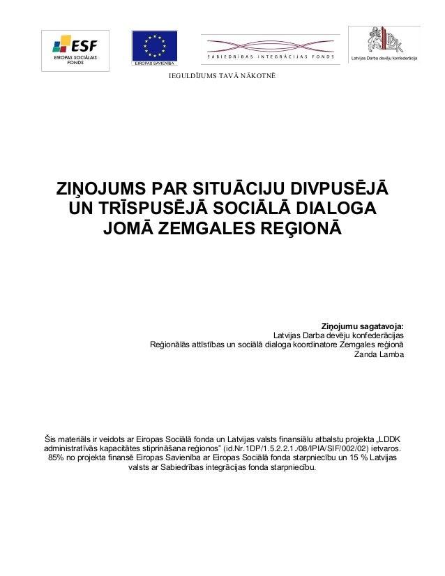 IEGULDĪJUMS TAVĀ NĀKOTNĒ  ZIŅOJUMS PAR SITUĀCIJU DIVPUSĒJĀ UN TRĪSPUSĒJĀ SOCIĀLĀ DIALOGA JOMĀ ZEMGALES REĢIONĀ  Ziņojumu s...