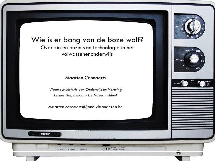 Wie is er bang van de boze wolf? Over zin en onzin van technologie in het volwassenenonderwijs Maarten Cannaerts Vlaams Mi...