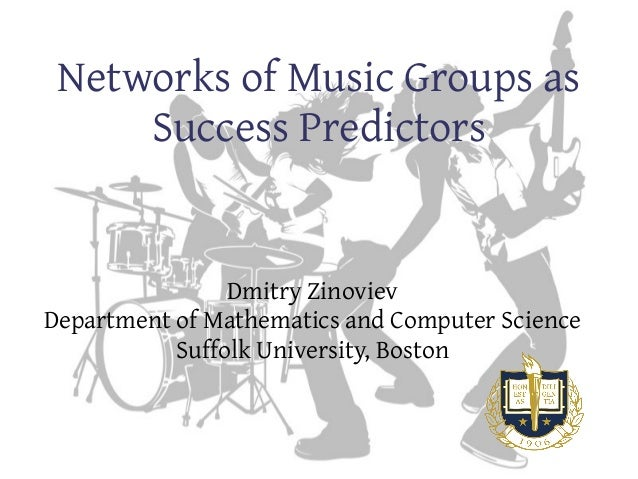 Networks of Music Groups as Success Predictors Dmitry Zinoviev Department of Mathematics and Computer Science Suffolk Univ...