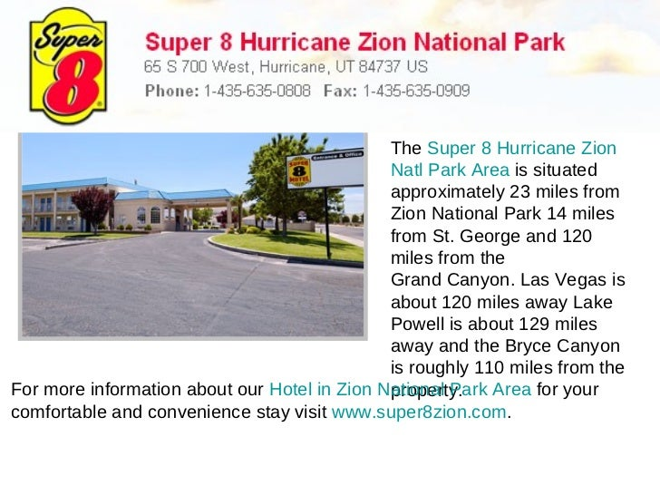 The  Super 8 Hurricane Zion  Natl  Park Area  is situated approximately 23 miles from Zion National Park 14 miles from St....