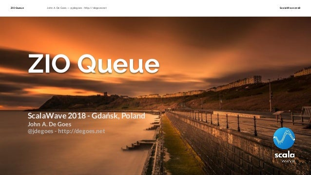 ZIO Queue John A. De Goes — @jdegoes - http://degoes.net ScalaWave 2018 ZIO Queue ScalaWave 2018 - Gdańsk, Poland John A. ...