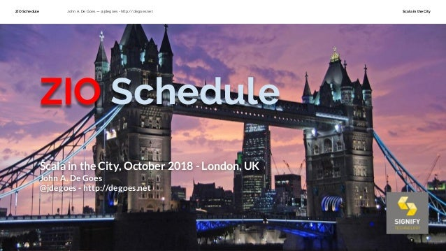 ZIO Schedule John A. De Goes — @jdegoes - http://degoes.net Scala in the City ZIO Schedule Scala in the City, October 2018...