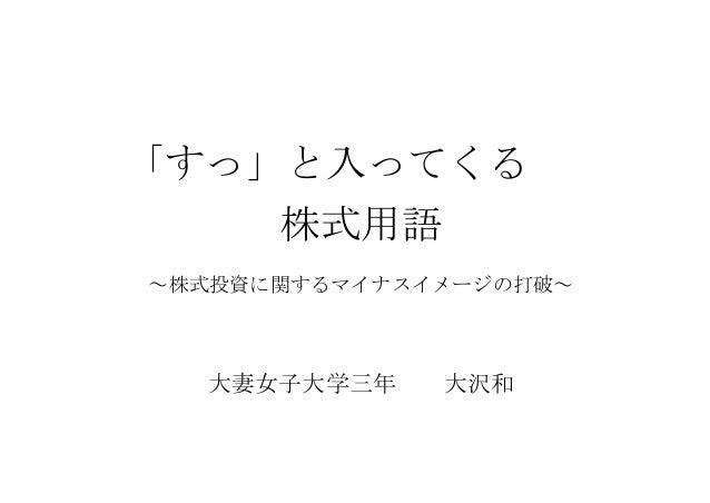 「すっ」と入ってくる 株式用語 ~株式投資に関するマイナスイメージの打破~  大妻女子大学三年  大沢和