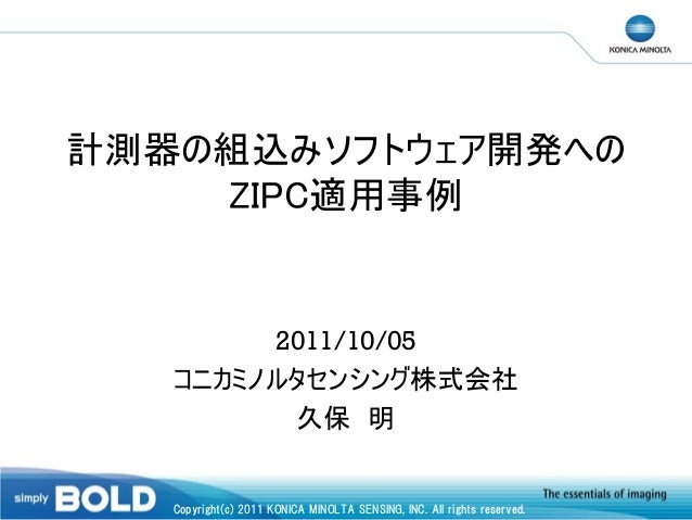 計測器の組込みソフトウェア開発への ZIPC適用事例  2011/10/05 コニカミノルタセンシング株式会社 久保 明  Copyright(c) 2011 KONICA MINOLTA SENSING, INC. All rights re...
