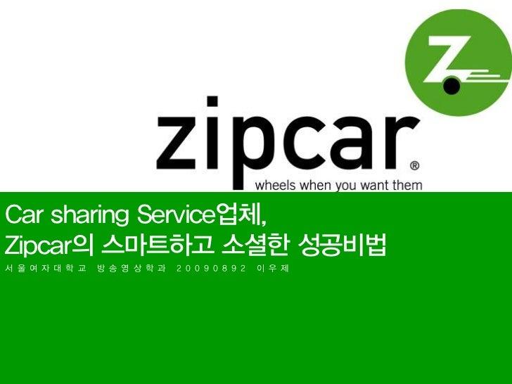 Car sharing Service업체,Zipcar의 스마트하고 소셜한 성공비법서 울 여 자 대 학 교   방 송 영 상 학 과   2 0 0 9 0 8 9 2   이 우 제