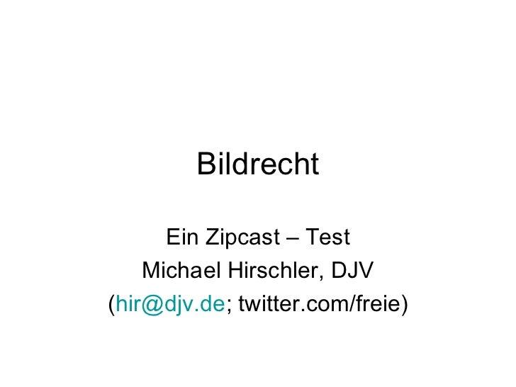 Bildrecht Ein Zipcast – Test Michael Hirschler, DJV ( [email_address] ; twitter.com/freie)