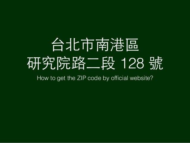 台北市南港區 研究院路⼆二段 128 號 How to get the ZIP code by official website?