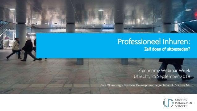 Professioneel Inhuren: Zelf doen of uitbesteden? Zipconomy Webinar Week Utrecht, 25 September 2018 Paul Oldenburg – Busine...