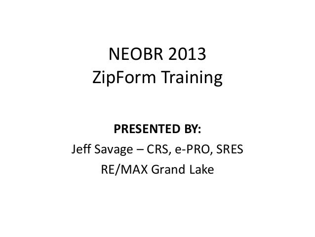 NEOBR 2013   ZipForm Training        PRESENTED BY:Jeff Savage – CRS, e-PRO, SRES      RE/MAX Grand Lake