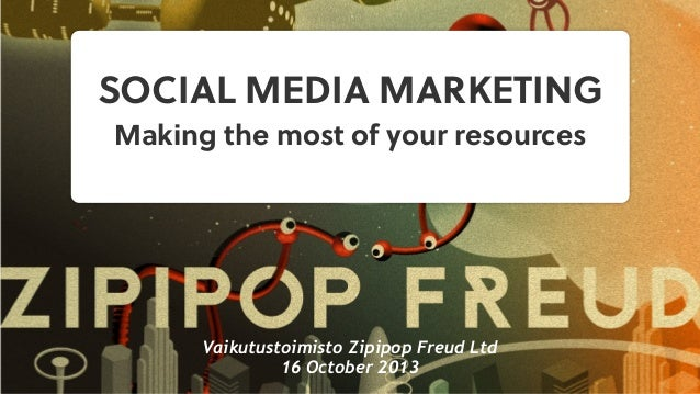 SOCIAL MEDIA MARKETING Making the most of your resources  Vaikutustoimisto Zipipop Freud Ltd 16 October 2013
