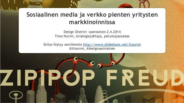 Sosiaalinen media ja verkko pienten yritysten markkinoinnissa Design District -aamiainen 2.4.2014 Timo Nurmi, strategiajoh...