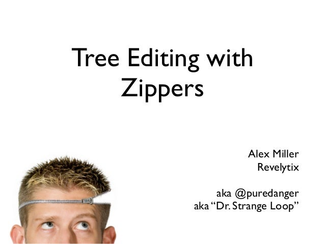 "Tree Editing with Zippers Alex Miller Revelytix aka @puredanger aka ""Dr. Strange Loop"""