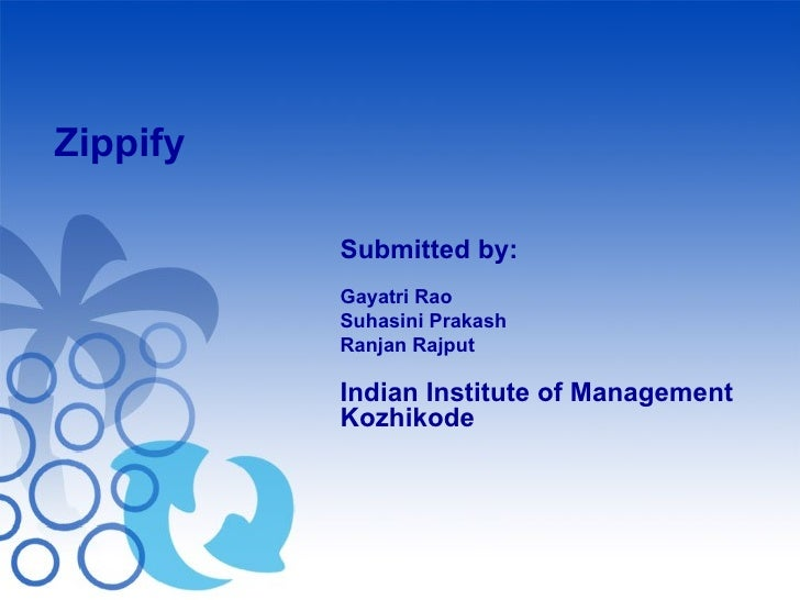 Zippify Submitted by: Gayatri Rao Suhasini Prakash Ranjan Rajput Indian Institute of Management Kozhikode