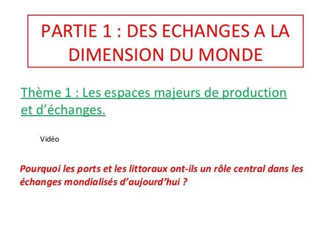 PARTIE 1 : DES ECHANGES A LA DIMENSION DU MONDE Thème 1 : Les espaces majeurs de production et d'échanges. Pourquoi les po...