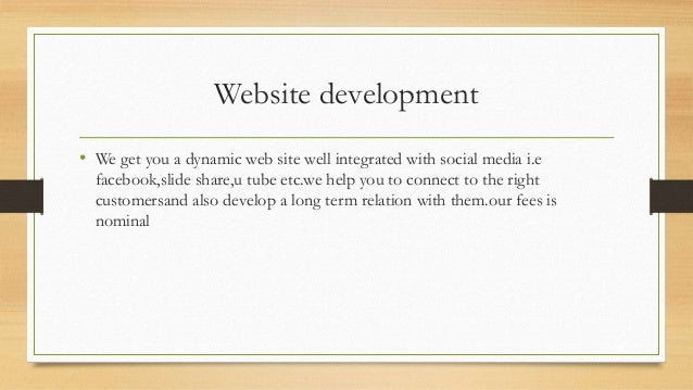 Website development • We get you a dynamic web site well integrated with social media i.e facebook,slide share,u tube etc....