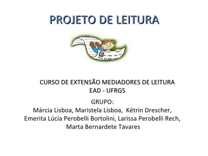 PROJETO DE LEITURA CURSO DE EXTENSÃO MEDIADORES DE LEITURA EAD - UFRGS GRUPO:  Márcia Lisboa, Maristela Lisboa,  Kétrin Dr...