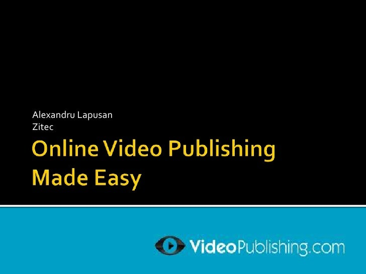 Online Video PublishingMade Easy<br />Alexandru Lapusan<br />Zitec<br />