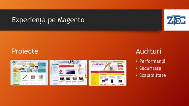 De ce Magento? • Open Source • Versiune Enterprise pentru retailerii mari • Comunitate mare, peste 600,000 membrii • Din 6...
