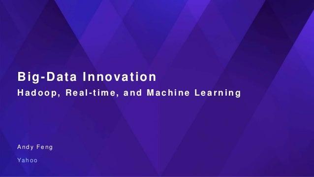 Big-Data Innovation Hadoop , Real - time, and Machine Learning A n d y F e n g Ya h o o