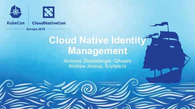 Cloud Native Identity Management Andreas Zitzelsberger, QAware Andrew Jessup, Scytale.io